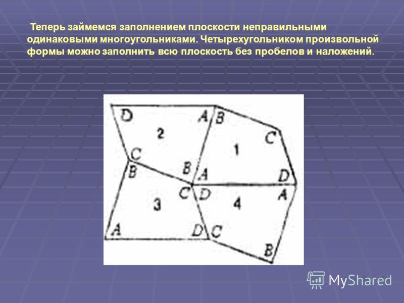 Теперь займемся заполнением плоскости неправильными одинаковыми многоугольниками. Четырехугольником произвольной формы можно заполнить всю плоскость без пробелов и наложений.