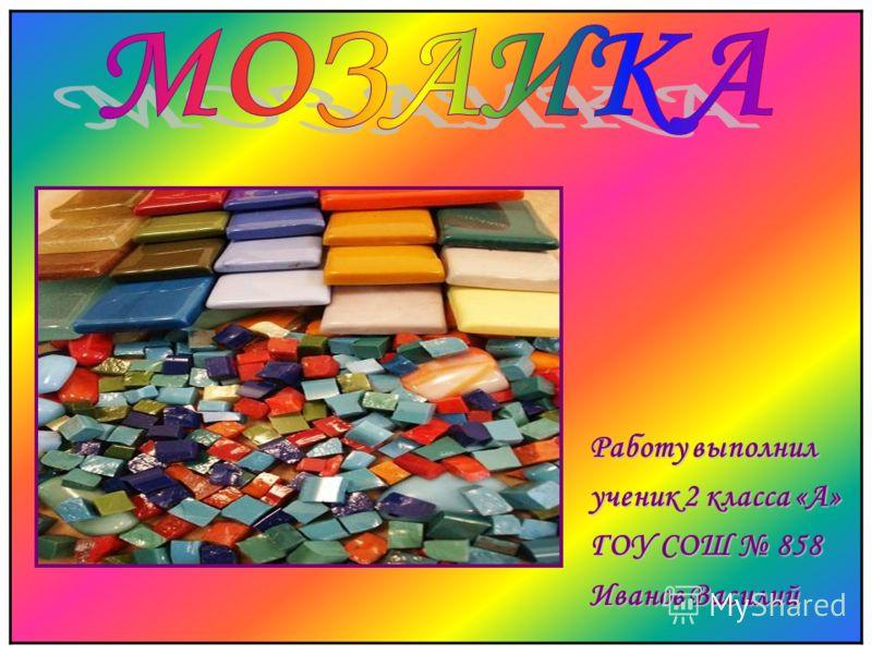 Работу выполнил ученик 2 класса «А» ГОУ СОШ 858 Иванов Василий