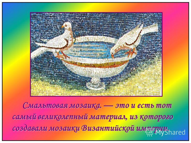 мальтовая мозаика. это и есть тот самый великолепный материал, из которого создавали мозаики Византийской империи.