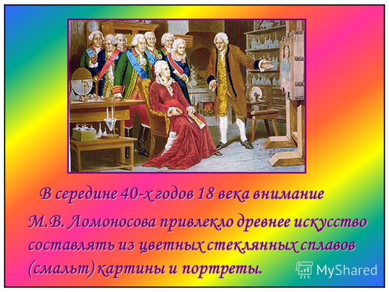 В середине 40-х годов 18 века внимание М.В. Ломоносова привлекло древнее искусство составлять из цветных стеклянных сплавов (смальт) картины и портреты.