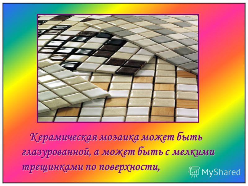 К ерамическая мозаика может быть глазурованной, а может быть с мелкими трещинками по поверхности,