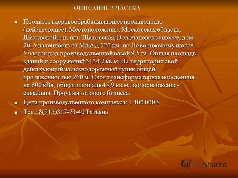 Продаётся деревообрабатывающее производство (действующее). Местоположение: Московская область, Шаховской р-н, пгт. Шаховская, Волочановское шоссе, дом 20. Удалённость от МКАД 120 км. по Новорижскому шоссе. Участок под производственной базой 9,5 га. О