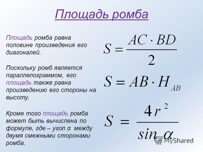 Площадь ромба Площадь ромба равна половине произведения его диагоналей. Поскольку ромб является параллелограммом, его площадь также равна произведению его стороны на высоту. Кроме того площадь ромба может быть вычислена по формуле, где – угол α между