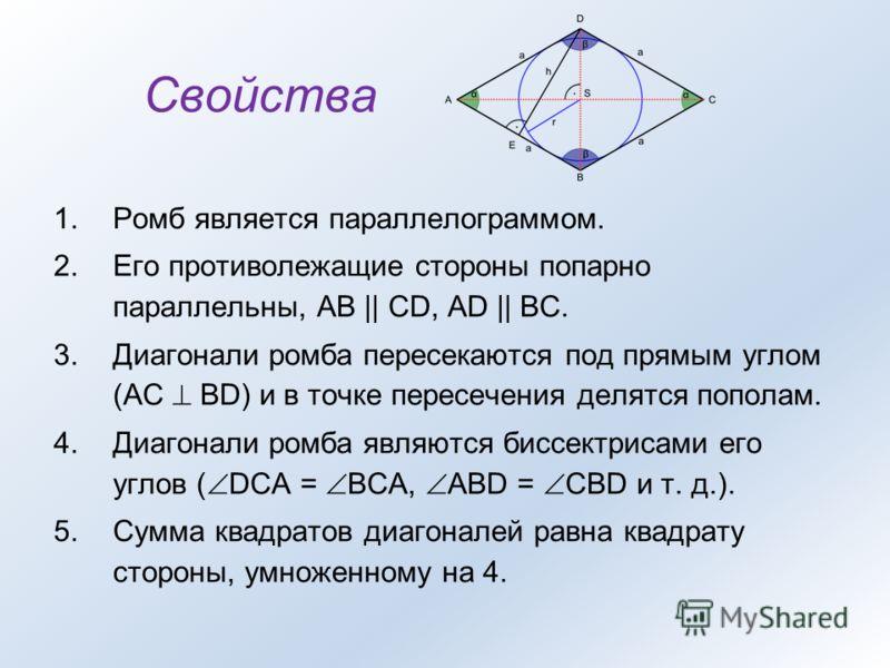 Свойства 1.Ромб является параллелограммом. 2.Его противолежащие стороны попарно параллельны, АВ || CD, AD || ВС. 3.Диагонали ромба пересекаются под прямым углом (AC BD) и в точке пересечения делятся пополам. 4.Диагонали ромба являются биссектрисами е