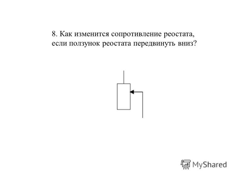8. Как изменится сопротивление реостата, если ползунок реостата передвинуть вниз?