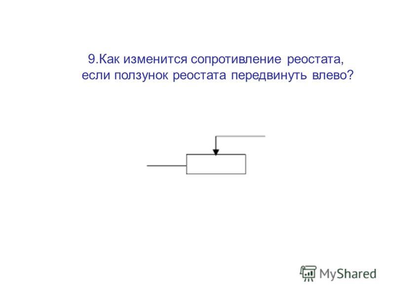 9.Как изменится сопротивление реостата, если ползунок реостата передвинуть влево?