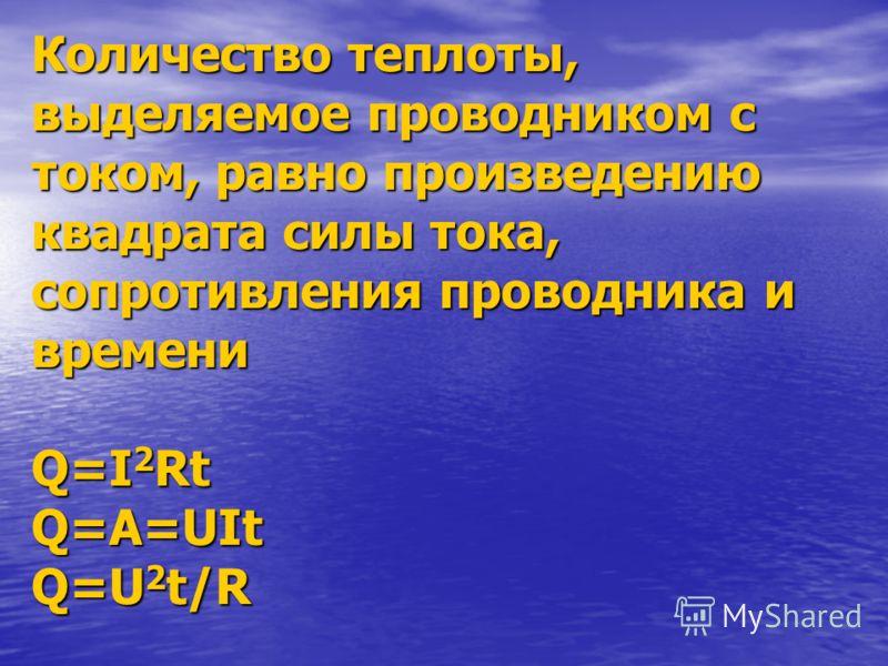 Количество теплоты,выделяемое проводником стоком, равно произведениюквадрата силы тока,сопротивления проводника ивремениQ=I2RtQ=A=UItQ=U2t/R