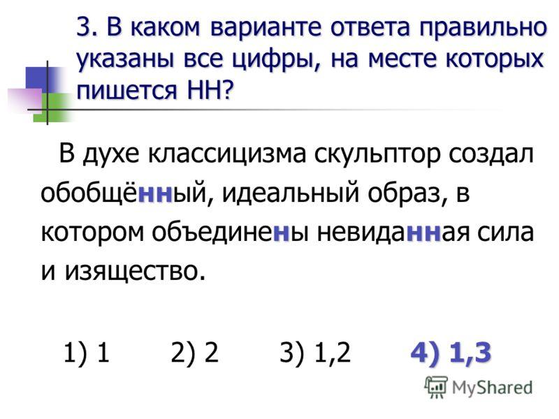 3. В каком варианте ответа правильноуказаны все цифры, на месте которыхпишется НН? нн ннн В духе классицизма скульптор создал обобщённый, идеальный образ, в котором объединены невиданная сила и изящество. 4) 1,3 1) 1 2) 2 3) 1,2 4) 1,3