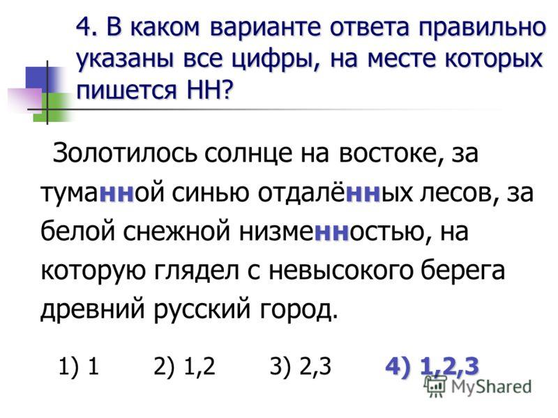 4. В каком варианте ответа правильноуказаны все цифры, на месте которыхпишется НН? нннн нн Золотилось солнце на востоке, за туманной синью отдалённых лесов, за белой снежной низменностью, на которую глядел с невысокого берега древний русский город. 4