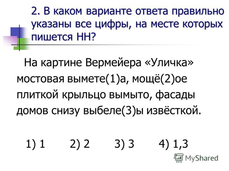 2. В каком варианте ответа правильноуказаны все цифры, на месте которыхпишется НН? На картине Вермейера «Уличка» мостовая вымете(1)а, мощё(2)ое плиткой крыльцо вымыто, фасады домов снизу выбеле(3)ы извёсткой. 1) 1 2) 2 3) 3 4) 1,3