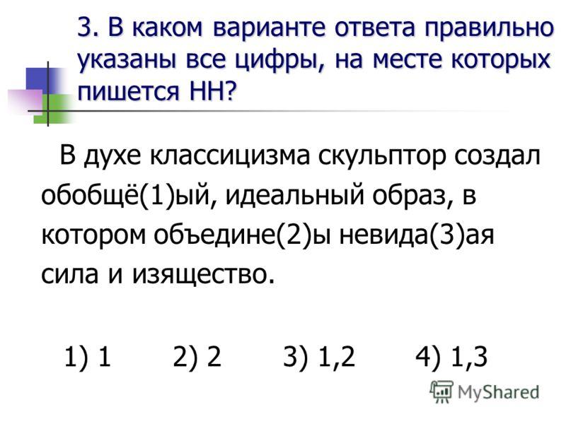 3. В каком варианте ответа правильноуказаны все цифры, на месте которыхпишется НН? В духе классицизма скульптор создал обобщё(1)ый, идеальный образ, в котором объедине(2)ы невида(3)ая сила и изящество. 1) 1 2) 2 3) 1,2 4) 1,3