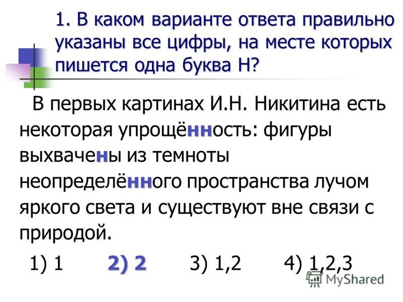 1. В каком варианте ответа правильноуказаны все цифры, на месте которыхпишется одна буква Н? нн н нн В первых картинах И.Н. Никитина есть некоторая упрощённость: фигуры выхвачены из темноты неопределённого пространства лучом яркого света и существуют
