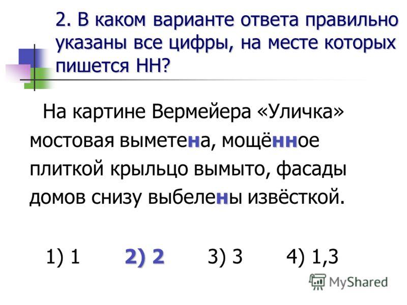 2. В каком варианте ответа правильноуказаны все цифры, на месте которыхпишется НН? ннн н На картине Вермейера «Уличка» мостовая выметена, мощённое плиткой крыльцо вымыто, фасады домов снизу выбелены извёсткой. 2) 2 1) 1 2) 2 3) 3 4) 1,3