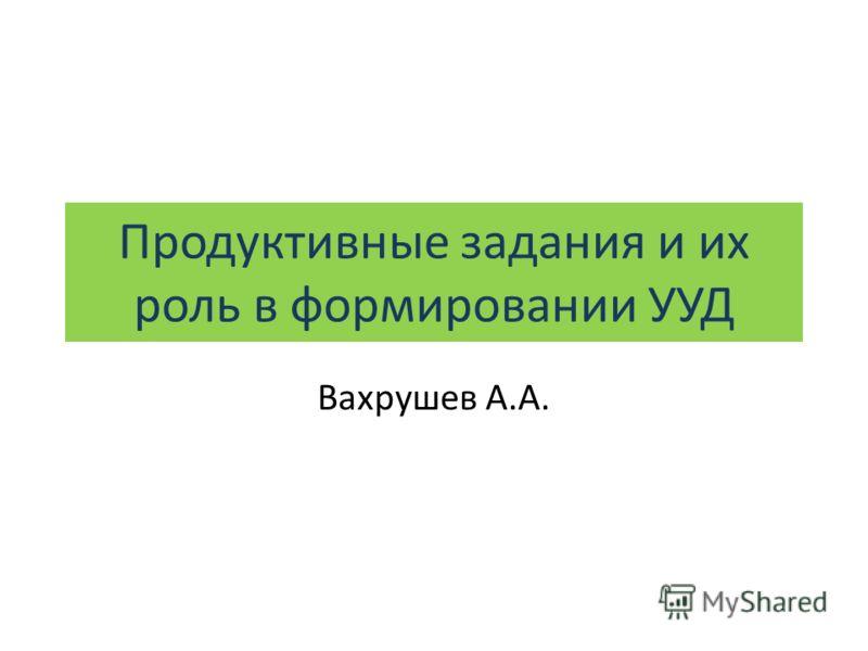 Продуктивные задания и их роль в формировании УУД Вахрушев А.А.