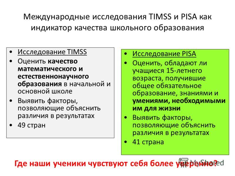 Международные исследования TIMSS и PISA как индикатор качества школьного образования Исследование TIMSS Оценить качество математического и естественнонаучного образования в начальной и основной школе Выявить факторы, позволяющие объяснить различия в