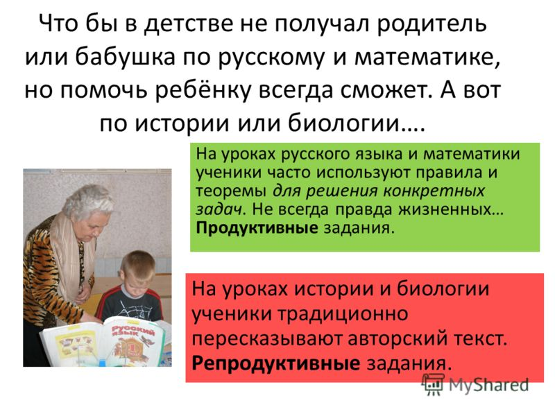 Что бы в детстве не получал родитель или бабушка по русскому и математике, но помочь ребёнку всегда сможет. А вот по истории или биологии…. На уроках русского языка и математики ученики часто используют правила и теоремы для решения конкретных задач.