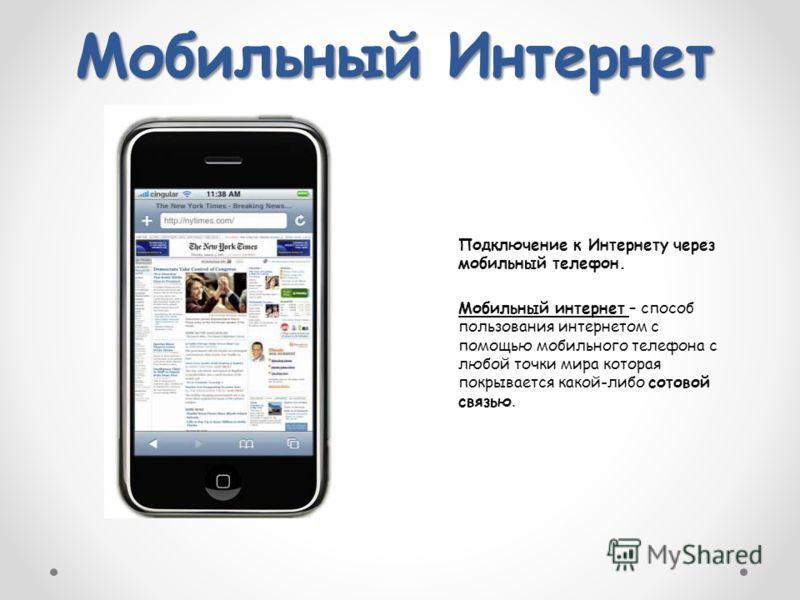 Мобильный Интернет Подключение к Интернету через мобильный телефон. Мобильный интернет – способ пользования интернетом с помощью мобильного телефона с любой точки мира которая покрывается какой-либо сотовой связью.