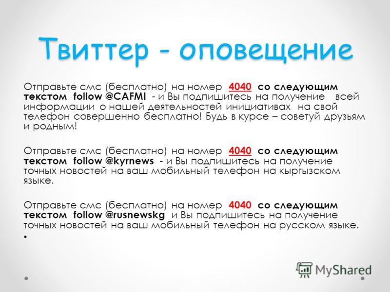 Твиттер - оповещение Отправьте смс (бесплатно) на номер 4040 со следующим текстом follow @CAFMI - и Вы подпишитесь на получение всей информации о нашей деятельностей инициативах на свой телефон совершенно бесплатно! Будь в курсе – советуй друзьям и р