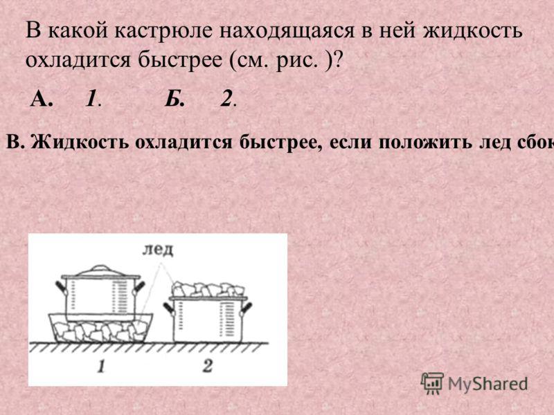 В какой кастрюле находящаяся в ней жидкость охладится быстрее (см. рис. )? A.1. В. Жидкость охладится быстрее, если положить лед сбоку. Б.2.