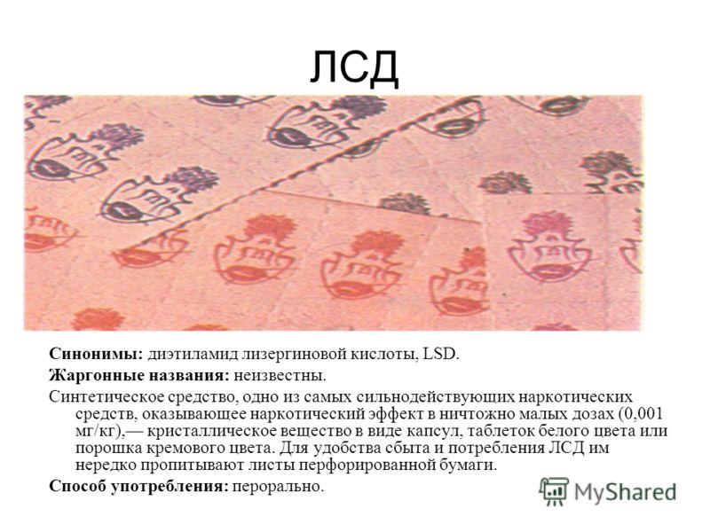 ЛСД Синонимы: диэтиламид лизергиновой кислоты, LSD. Жаргонные названия: неизвестны. Синтетическое средство, одно из самых сильнодействующих наркотических средств, оказывающее наркотический эффект в ничтожно малых дозах (0,001 мг/кг), кристаллическо