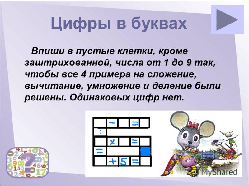 Цифры в буквах Впиши в пустые клетки, кроме заштрихованной, числа от 1 до 9 так, чтобы все 4 примера на сложение, вычитание, умножение и деление были решены. Одинаковых цифр нет.