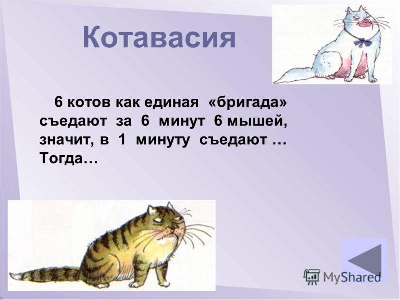 Котавасия 6 котов как единая «бригада» съедают за 6 минут 6 мышей, значит, в 1 минуту съедают … Тогда…