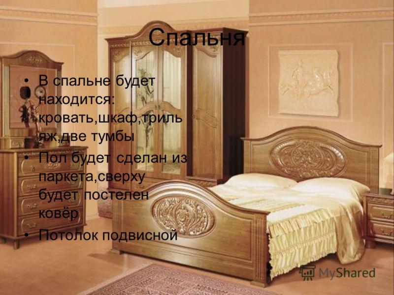 Спальня В спальне будет находится: кровать,шкаф,триль яж,две тумбы Пол будет сделан из паркета,сверху будет постелен ковёр Потолок подвисной