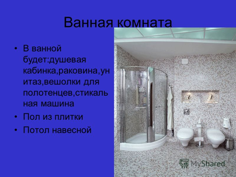 Ванная комната В ванной будет:душевая кабинка,раковина,ун итаз,вешолки для полотенцев,стикаль ная машина Пол из плитки Потол навесной