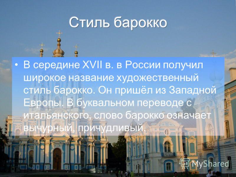 В середине XVII в. в России получил широкое название художественный стиль барокко. Он пришёл из Западной Европы. В буквальном переводе с итальянского, слово барокко означает вычурный, причудливый.