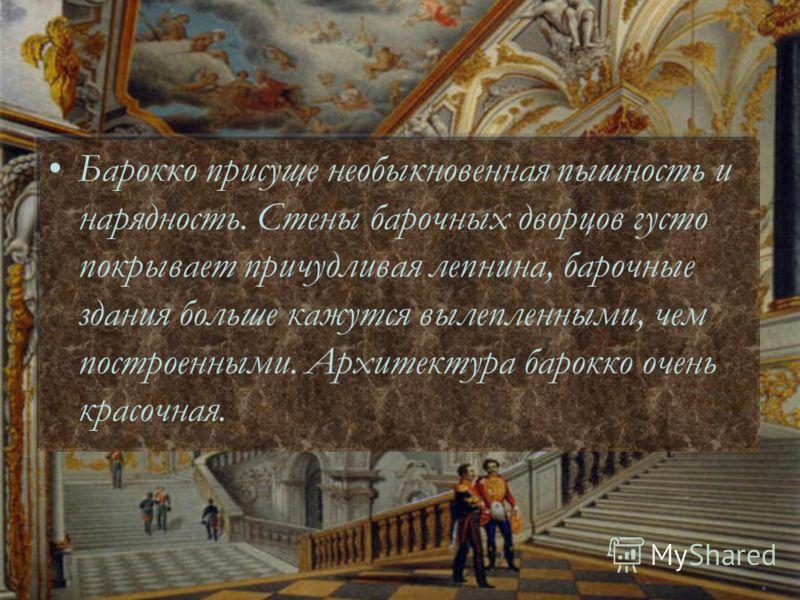 Барокко присуще необыкновенная пышность и нарядность. Стены барочных дворцов густо покрывает причудливая лепнина, барочные здания больше кажутся вылепленными, чем построенными. Архитектура барокко очень красочная.