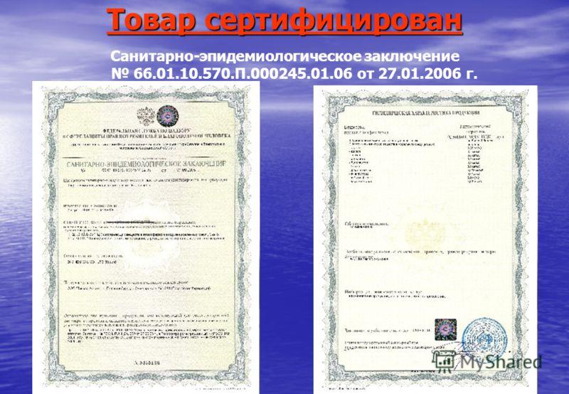 Товар сертифицирован Санитарно-эпидемиологическое заключение 66.01.10.570.П.000245.01.06 от 27.01.2006 г.