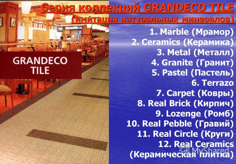 Серия коллекций GRANDECO TILE(имитация натуральных минералов) 1. Marble (Мрамор) 2. Ceramics (Керамика) 3. Metal (Металл) 4. Granite (Гранит) 5. Pastel (Пастель) 6. Terrazo 7. Carpet (Ковры) 8. Real Brick (Кирпич) 9. Lozenge (Ромб) 10. Real Pebble (Г