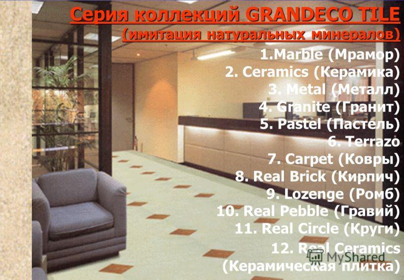 Серия коллекций GRANDECO TILE(имитация натуральных минералов) 1.Marble (Мрамор) 2. Ceramics (Керамика) 3. Metal (Металл) 4. Granite (Гранит) 5. Pastel (Пастель) 6. Terrazo 7. Carpet (Ковры) 8. Real Brick (Кирпич) 9. Lozenge (Ромб) 10. Real Pebble (Гр