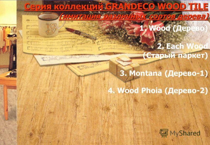 Серия коллекций GRANDECO WOOD TILE(имитация различных сортов дерева) 4. Wood Phoia (Дерево-2) 1. Wood (Дерево) 2. Each Wood (Старый паркет) 3. Montana (Дерево-1)