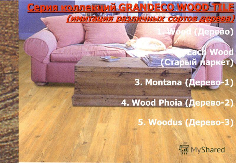 Серия коллекций GRANDECO WOOD TILE(имитация различных сортов дерева) 5. Woodus (Дерево-3) 1. Wood (Дерево) 2. Each Wood (Старый паркет) 3. Montana (Дерево-1) 4. Wood Phoia (Дерево-2)