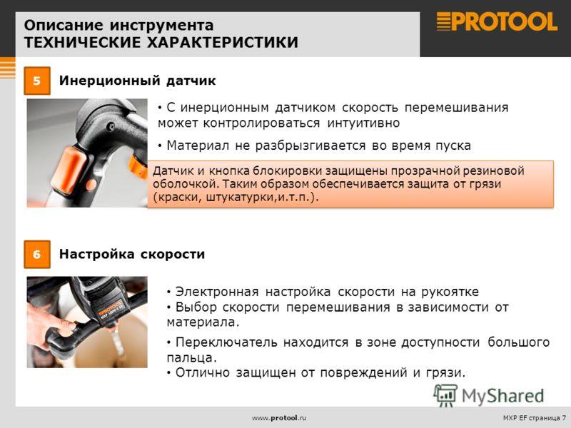 MXP EF страница 7www.protool.ru Инерционный датчик 5 Датчик и кнопка блокировки защищены прозрачной резиновой оболочкой. Таким образом обеспечивается защита от грязи (краски, штукатурки,и.т.п.). С инерционным датчиком скорость перемешивания может кон