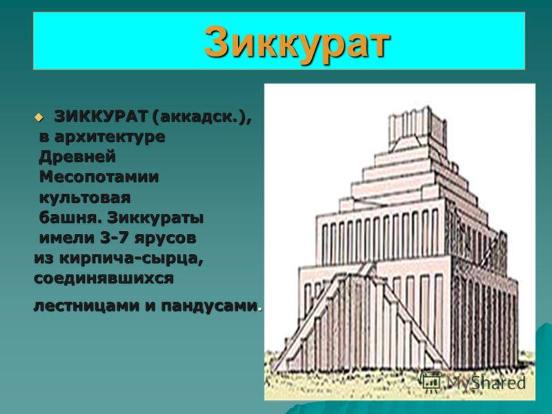 Зиккурат ЗИККУРАТ (аккадск.), в архитектуре Древней Месопотамии культовая башня. Зиккураты имели 3-7 ярусов из кирпича-сырца, соединявшихся лестницами и пандусами.
