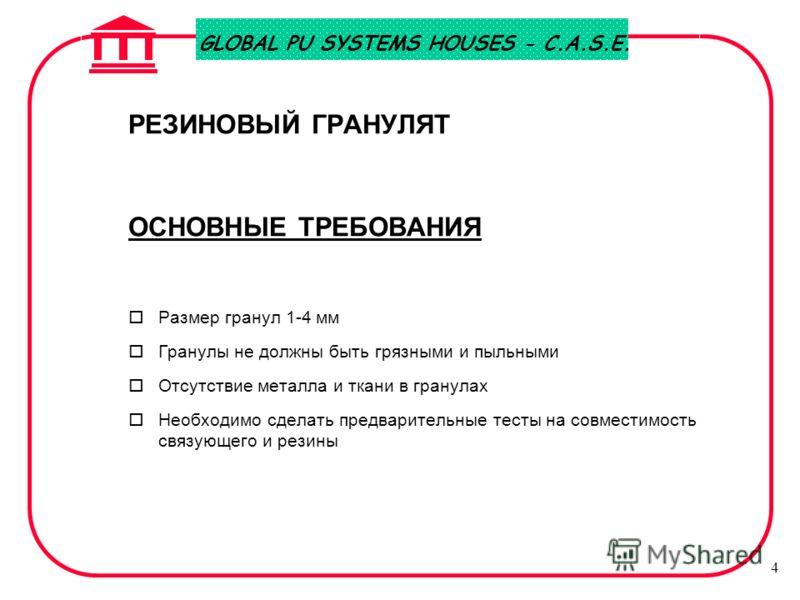 GLOBAL PU SYSTEMS HOUSES - C.A.S.E. 4 РЕЗИНОВЫЙ ГРАНУЛЯТ ОСНОВНЫЕ ТРЕБОВАНИЯ oРазмер гранул 1-4 мм oГранулы не должны быть грязными и пыльными oОтсутствие металла и ткани в гранулах oНеобходимо сделать предварительные тесты на совместимость связующег