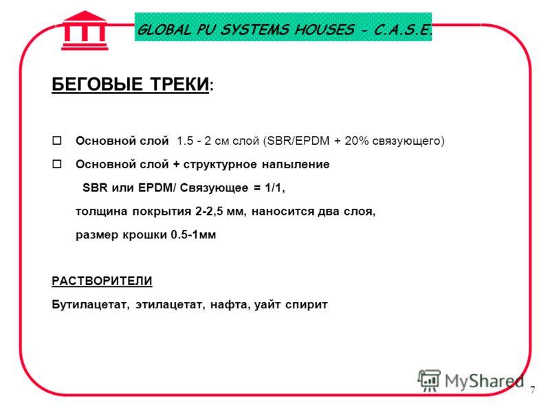 GLOBAL PU SYSTEMS HOUSES - C.A.S.E. 7 БЕГОВЫЕ ТРЕКИ : o Основной слой 1.5 - 2 см слой (SBR/EPDM + 20% связующего) o Основной слой + структурное напыление SBR или EPDM/ Связующее = 1/1, толщина покрытия 2-2,5 мм, наносится два слоя, размер крошки 0.5-
