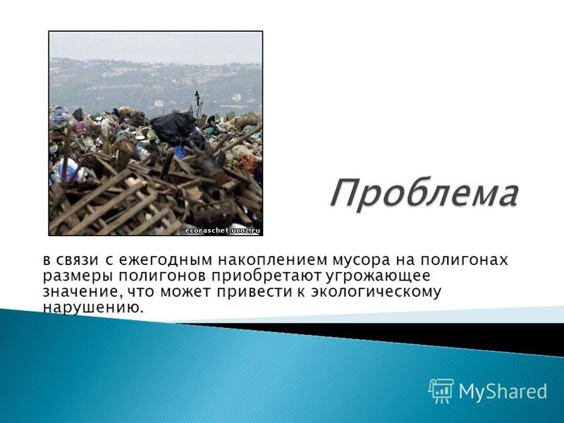 в связи с ежегодным накоплением мусора на полигонах размеры полигонов приобретают угрожающее значение, что может привести к экологическому нарушению.