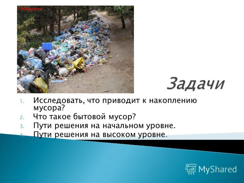 1. Исследовать, что приводит к накоплению мусора? 2. Что такое бытовой мусор? 3. Пути решения на начальном уровне. 4. Пути решения на высоком уровне.