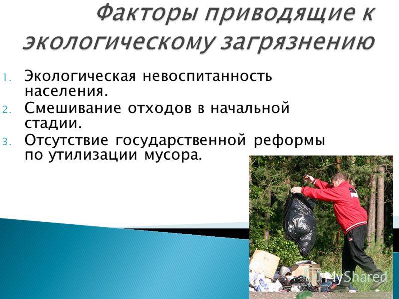 1. Экологическая невоспитанность населения. 2. Смешивание отходов в начальной стадии. 3. Отсутствие государственной реформы по утилизации мусора.