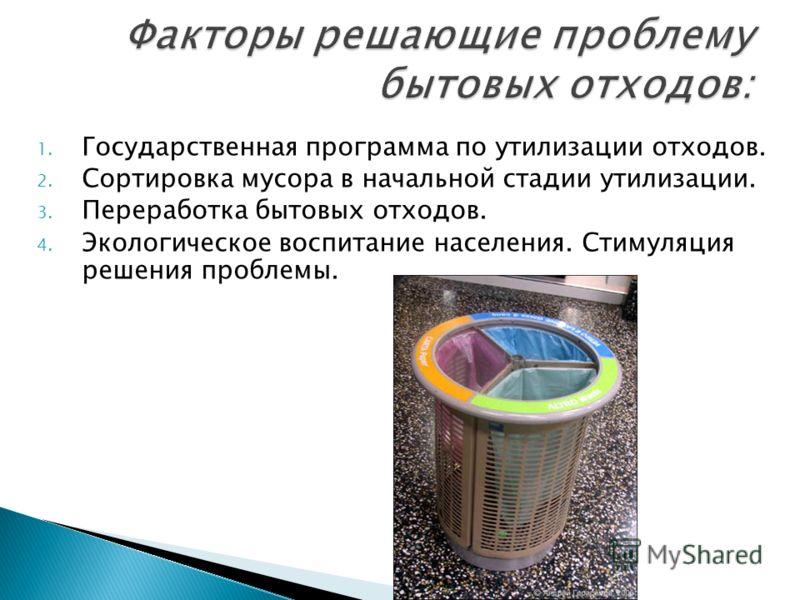 1. Государственная программа по утилизации отходов. 2. Сортировка мусора в начальной стадии утилизации. 3. Переработка бытовых отходов. 4. Экологическое воспитание населения. Стимуляция решения проблемы.