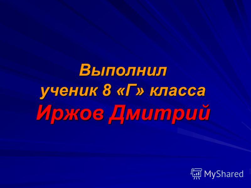 Выполнилученик 8 «Г» классаИржов Дмитрий