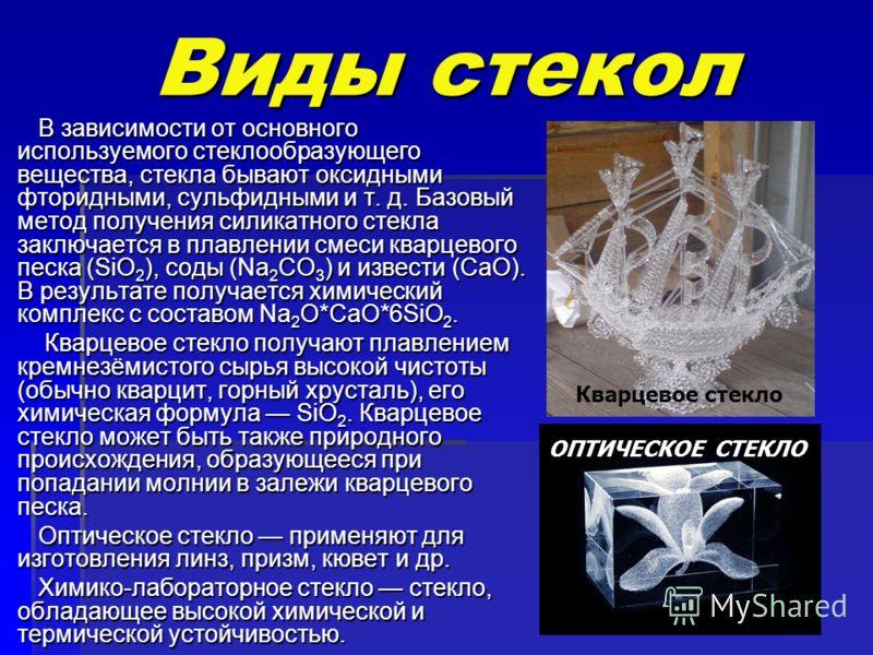 Виды стекол В зависимости от основного используемого стеклообразующего вещества, стекла бывают оксидными фторидными, сульфидными и т. д. Базовый метод получения силикатного стекла заключается в плавлении смеси кварцевого песка (SiO 2 ), соды (Na 2 CO