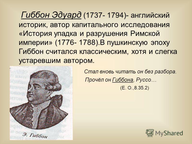 Гиббон Эдуард (1737- 1794)- английский историк, автор капитального исследования «История упадка и разрушения Римской империи» (1776- 1788).В пушкинскую эпоху Гиббон считался классическим, хотя и слегка устаревшим автором. Стал вновь читать он без раз