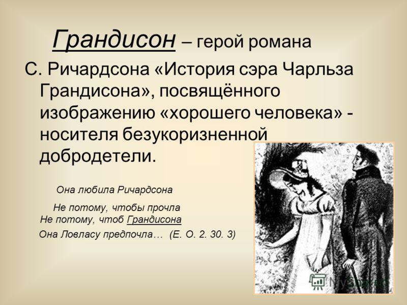 Грандисон – герой романа С. Ричардсона «История сэра Чарльза Грандисона», посвящённого изображению «хорошего человека» - носителя безукоризненной добродетели. Она любила Ричардсона Не потому, чтобы прочла Не потому, чтоб Грандисона Она Ловласу предпо