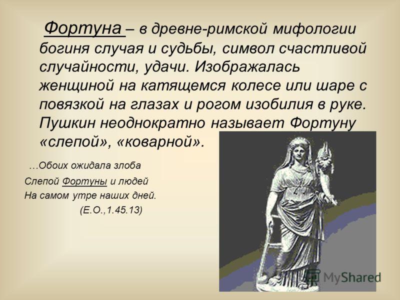 Фортуна – в древне-римской мифологии богиня случая и судьбы, символ счастливой случайности, удачи. Изображалась женщиной на катящемся колесе или шаре с повязкой на глазах и рогом изобилия в руке. Пушкин неоднократно называет Фортуну «слепой», «коварн