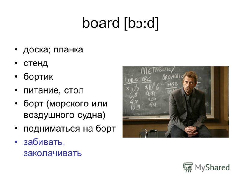 board [b ɔː d] доска; планка стенд бортик питание, стол борт (морского или воздушного судна) подниматься на борт забивать, заколачивать