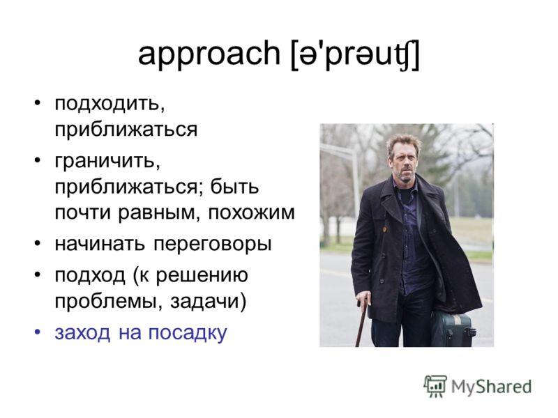 approach [ə'prəu ʧ ] подходить, приближаться граничить, приближаться; быть почти равным, похожим начинать переговоры подход (к решению проблемы, задачи) заход на посадку